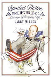 Spoiled Rotten America: Outrages of Everyday Life by Larry Miller